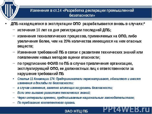 ДПБ находящегося в эксплуатации ОПО разрабатывается вновь в случаях:* ДПБ находящегося в эксплуатации ОПО разрабатывается вновь в случаях:* истечения 10 лет со дня регистрации последней ДПБ; изменения технологических процессов, применяемых на ОПО, л…