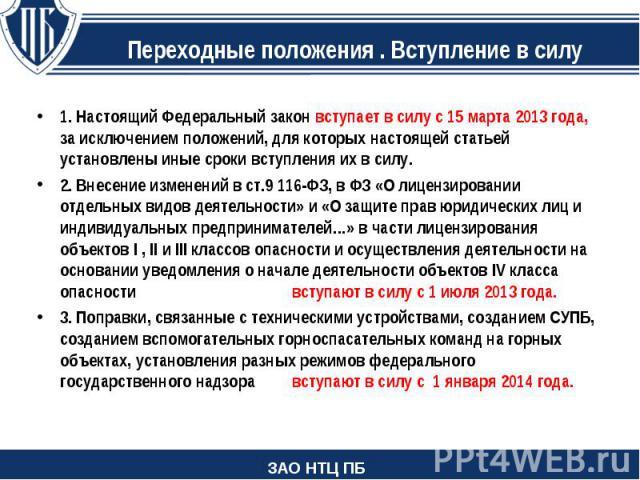 1.Настоящий Федеральный закон вступает в силу с 15марта 2013года, за исключением положений, для которых настоящей статьей установлены иные сроки вступления их в силу. 2.Внесение изменений в ст.9 116-ФЗ, в ФЗ «О лицензировании…