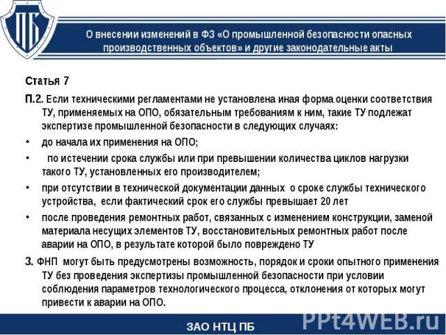Статья 7 П.2. Если техническими регламентами не установлена иная форма оценки соответствия ТУ, применяемых на ОПО, обязательным требованиям к ним, такие ТУ подлежат экспертизе промышленной безопасности в следующих случаях: до начала их применения на…