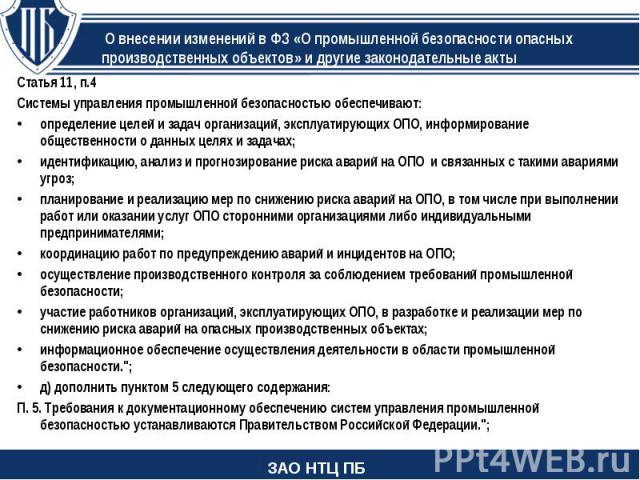 Статья 11, п.4 Статья 11, п.4 Системы управления промышленной безопасностью обеспечивают: определение целей и задач организаций, эксплуатирующих ОПО, информирование общественности о данных целях и задачах; идентификацию, анализ и прогнозирование рис…