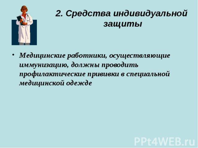 2. Средства индивидуальной защиты Медицинские работники, осуществляющие иммунизацию, должны проводить профилактические прививки в специальной медицинской одежде