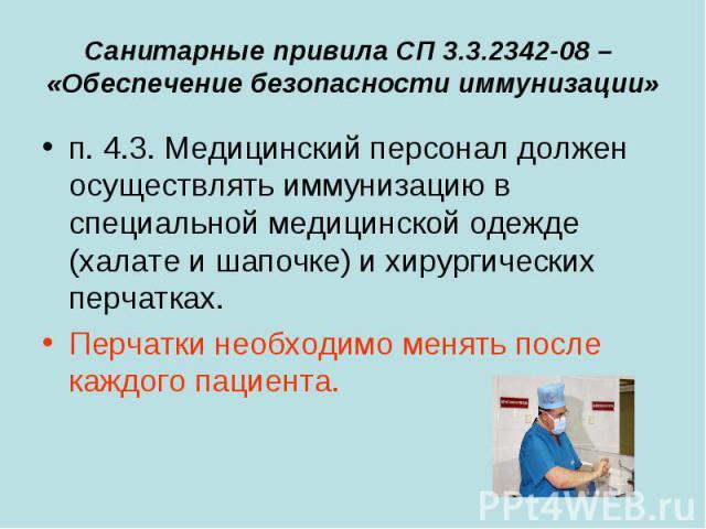 Санитарные привила СП 3.3.2342-08 – «Обеспечение безопасности иммунизации» п. 4.3. Медицинский персонал должен осуществлять иммунизацию в специальной медицинской одежде (халате и шапочке) и хирургических перчатках. Перчатки необходимо менять после к…