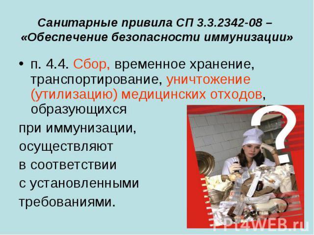 Санитарные привила СП 3.3.2342-08 – «Обеспечение безопасности иммунизации» п. 4.4. Сбор, временное хранение, транспортирование, уничтожение (утилизацию) медицинских отходов, образующихся при иммунизации, осуществляют в соответствии с установленными …