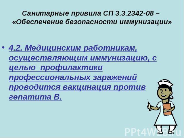 Санитарные привила СП 3.3.2342-08 – «Обеспечение безопасности иммунизации» 4.2. Медицинским работникам, осуществляющим иммунизацию, с целью профилактики профессиональных заражений проводится вакцинация против гепатита В.