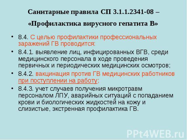 Санитарные правила СП 3.1.1.2341-08 – «Профилактика вирусного гепатита В» 8.4. С целью профилактики профессиональных заражений ГВ проводится: 8.4.1.выявление лиц, инфицированных ВГВ, среди медицинского персонала в ходе проведения первичных и п…