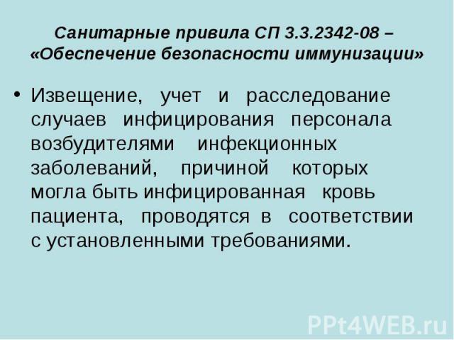 Санитарные привила СП 3.3.2342-08 – «Обеспечение безопасности иммунизации» Извещение, учет и расследование случаев инфицирования персонала возбудителями инфекц…