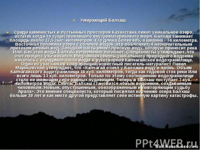 Умирающий Балхаш. Среди каменистых и пустынных просторов Казахстана лежит уникальное озеро, остаток когда-то существовавшего внутриматерикового моря. Балхаш занимает площадь около 17,5 тыс. километров. Его длина более 605, а ширина - 74 километра. В…