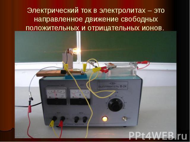 Электрический ток в электролитах – это направленное движение свободных положительных и отрицательных ионов.