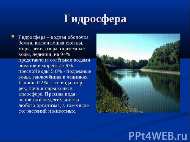 Гидросфера Гидросфера – водная оболочка Земли, включающая океаны, моря, реки, озера, подземные воды, ледники, на 94% представлена солёными водами океанов и морей. Из 6% пресной воды 5,8% - подземные воды, заключённая в ледниках. И лишь 0,2% - это во…