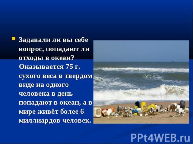 Задавали ли вы себе вопрос, попадают ли отходы в океан? Оказывается 75 г. сухого веса в твердом виде на одного человека в день попадают в океан, а в мире живёт более 6 миллиардов человек.
