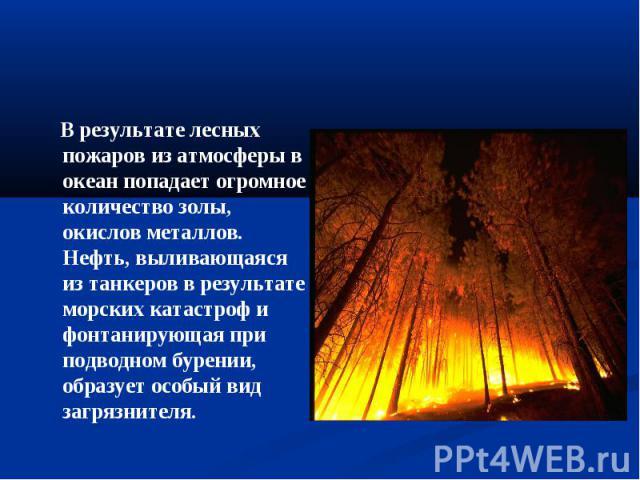 В результате лесных пожаров из атмосферы в океан попадает огромное количество золы, окислов металлов. Нефть, выливающаяся из танкеров в результате морских катастроф и фонтанирующая при подводном бурении, образует особый вид загрязнителя.