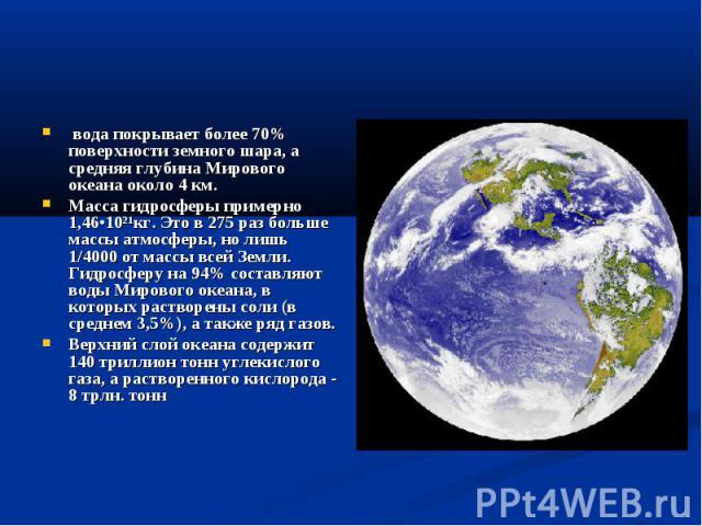 вода покрывает более 70% поверхности земного шара, а средняя глубина Мирового океана около 4 км. Масса гидросферы примерно 1,46•10²¹кг. Это в 275 раз больше массы атмосферы, но лишь 1/4000 от массы всей Земли. Гидросферу на 94% составляют воды…