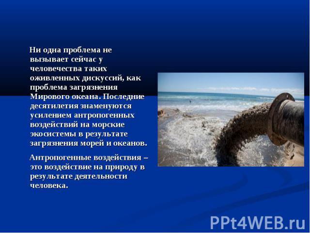 Ни одна проблема не вызывает сейчас у человечества таких оживленных дискуссий, как проблема загрязнения Мирового океана. Последние десятилетия знаменуются усилением антропогенных воздействий на морские экосистемы в результате загрязнения морей и оке…