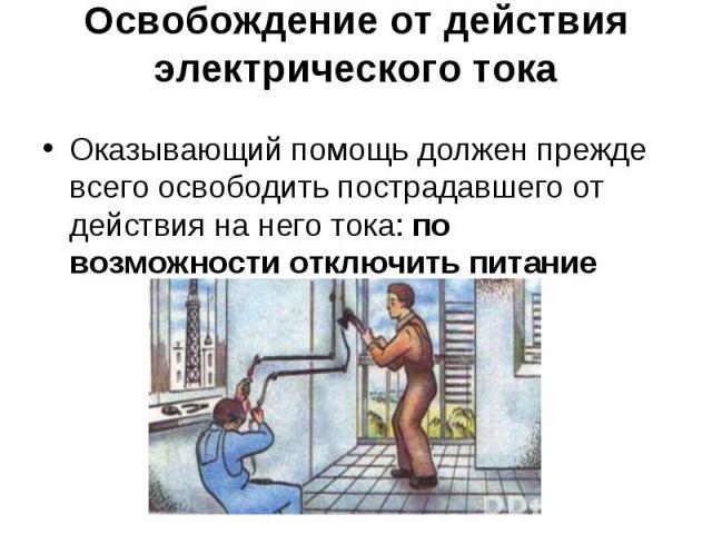 Оказывающий помощь должен прежде всего освободить пострадавшего от действия на него тока:по возможности отключить питание Оказывающий помощь должен прежде всего освободить пострадавшего от действия на него тока:по возможности отключить питание