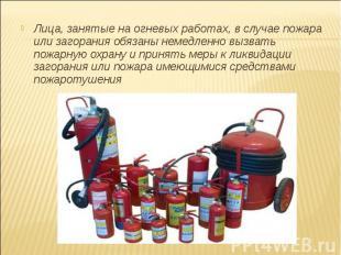 Лица, занятые на огневых работах, в случае пожара или загорания обязаны немедлен