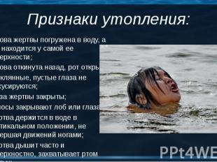 Голова жертвы погружена в воду, а рот находится у самой ее поверхности; Голова ж