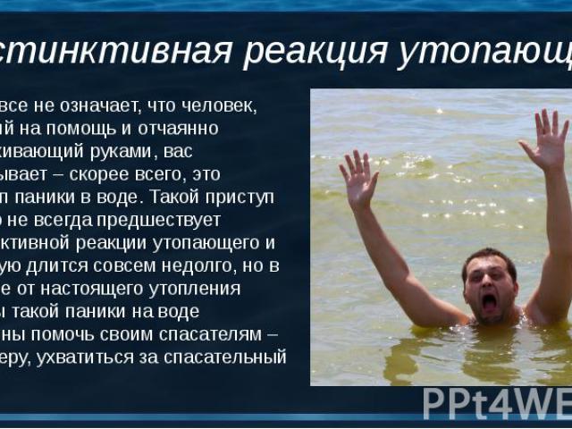 Это вовсе не означает, что человек, зовущий на помощь и отчаянно размахивающий руками, вас обманывает – скорее всего, это приступ паники в воде. Такой приступ далеко не всегда предшествует инстинктивной реакции утопающего и зачастую длится совсем не…