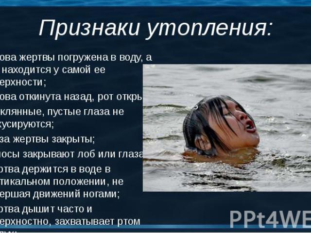 Голова жертвы погружена в воду, а рот находится у самой ее поверхности; Голова жертвы погружена в воду, а рот находится у самой ее поверхности; Голова откинута назад, рот открыт; Стеклянные, пустые глаза не фокусируются; Глаза жертвы закрыты; Волосы…