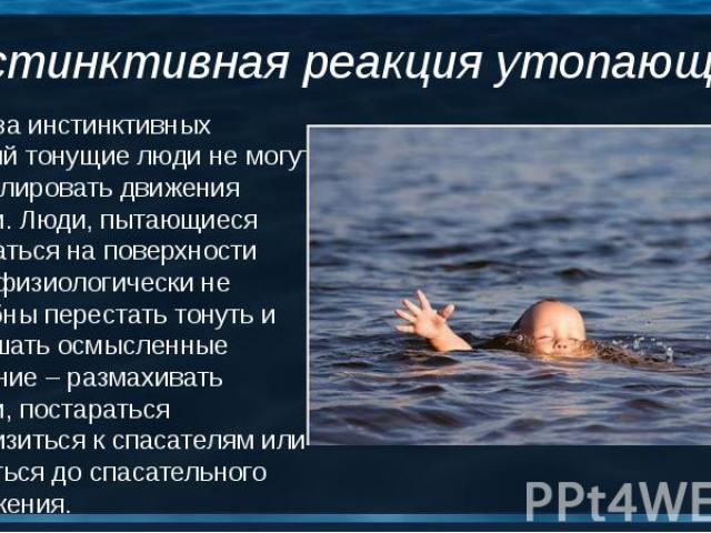4. Из-за инстинктивных реакций тонущие люди не могут контролировать движения руками. Люди, пытающиеся удержаться на поверхности воды, физиологически не способны перестать тонуть и совершать осмысленные движение – размахивать руками, постараться приб…