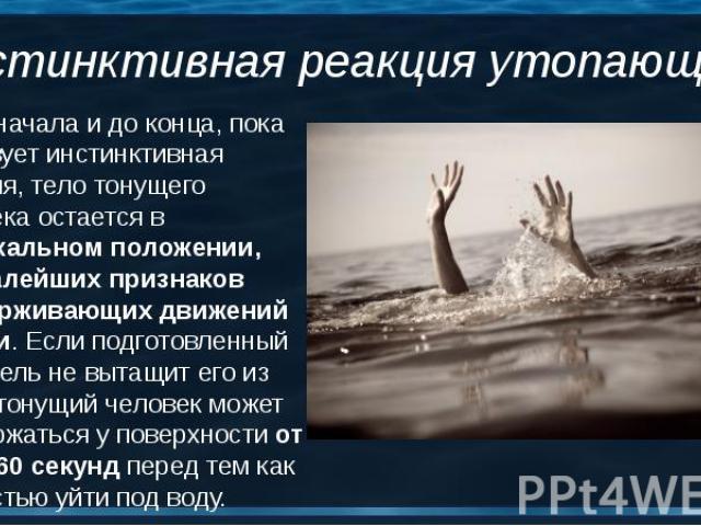 5. От начала и до конца, пока действует инстинктивная реакция, тело тонущего человека остается в вертикальном положении, без малейших признаков поддерживающих движений ногами. Если подготовленный спасатель не вытащит его из воды, тонущий человек мож…
