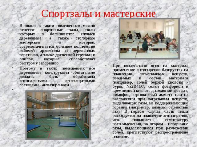 В школе к таким помещениям можно отнести спортивные залы, полы которых в большинстве случаев деревянные, а также столярные мастерские, в которых сосредотачивается большое количество рабочей древесины и деревянных верстаков, а также древесной стружки…