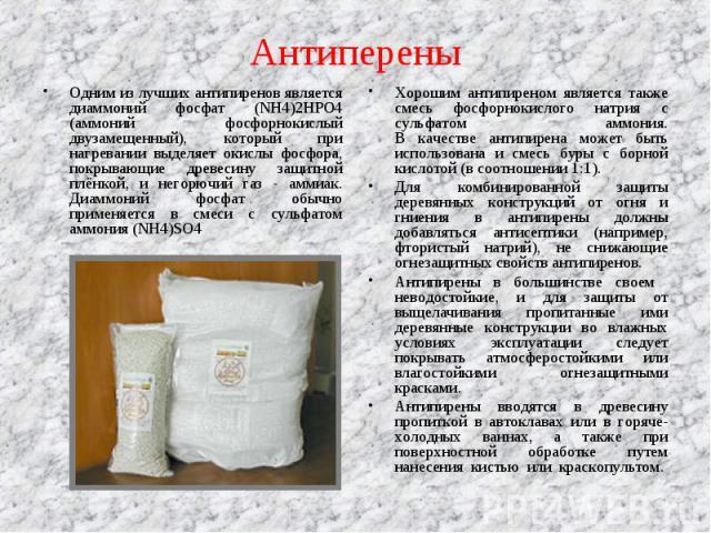 Одним из лучших антипиренов является диаммоний фосфат (NH4)2HPO4 (аммоний фосфорнокислый двузамещенный), который при нагревании выделяет окислы фосфора, покрывающие древесину защитной плёнкой, и негорючий газ - аммиак. Диаммоний фосфат обычно примен…