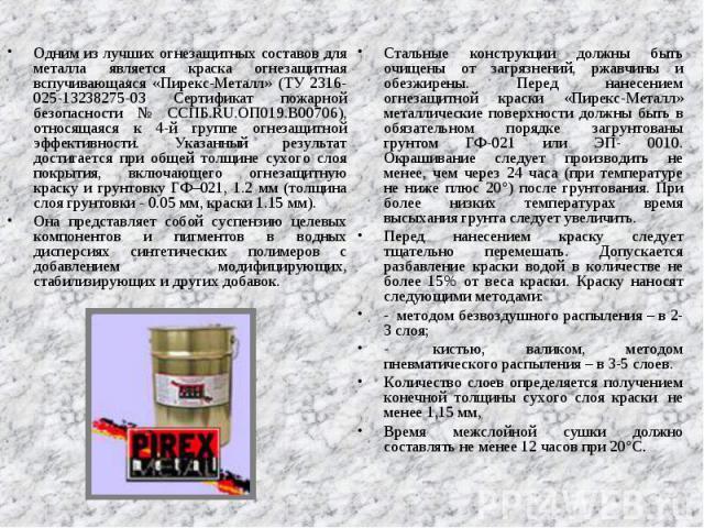 Одним из лучших огнезащитных составов для металла является краска огнезащитная вспучивающаяся «Пирекс-Металл» (ТУ 2316-025-13238275-03 Сертификат пожарной безопасности № ССПБ.RU.ОП019.В00706), относящаяся к 4-й группе огнезащитной эффективности. Ука…