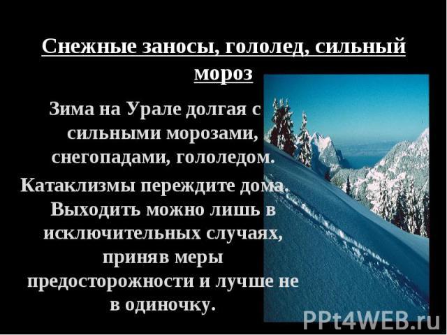 Зима на Урале долгая с сильными морозами, снегопадами, гололедом. Зима на Урале долгая с сильными морозами, снегопадами, гололедом. Катаклизмы переждите дома. Выходить можно лишь в исключительных случаях, приняв меры предосторожности и лучше не в од…