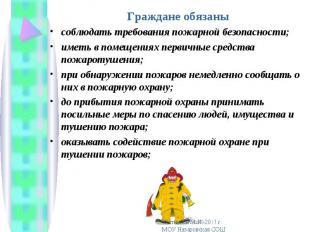 Граждане обязаны Граждане обязаны соблюдать требования пожарной безопасности; им