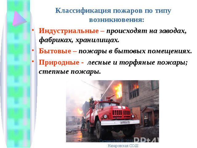 Классификация пожаров по типу возникновения: Классификация пожаров по типу возникновения: Индустриальные – происходят на заводах, фабриках, хранилищах. Бытовые – пожары в бытовых помещениях. Природные - лесные и торфяные пожары; степные пожары.