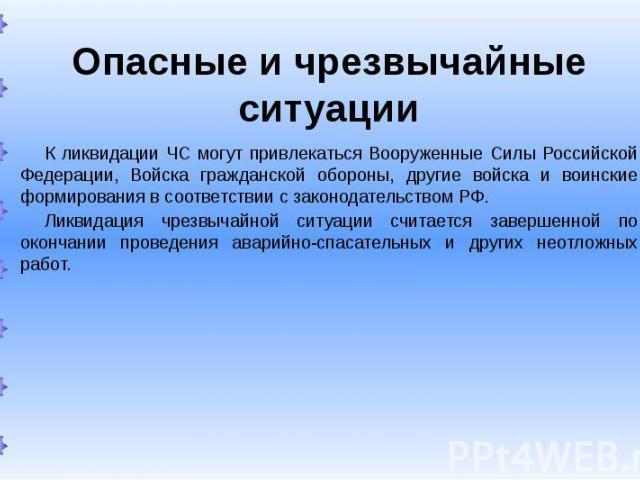 Опасные и чрезвычайные ситуации К ликвидации ЧС могут привлекаться Вооруженные Силы Российской Федерации, Войска гражданской обороны, другие войска и воинские формирования в соответствии с законодательством РФ. Ликвидация чрезвычайной ситуации счита…