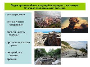 - землетрясение; - землетрясение; - вулканическое извержение; - обвалы, карсты,