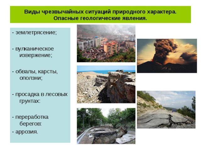 - землетрясение; - землетрясение; - вулканическое извержение; - обвалы, карсты, оползни; - просадка в лесовых грунтах: - переработка берегов: - аррозия.
