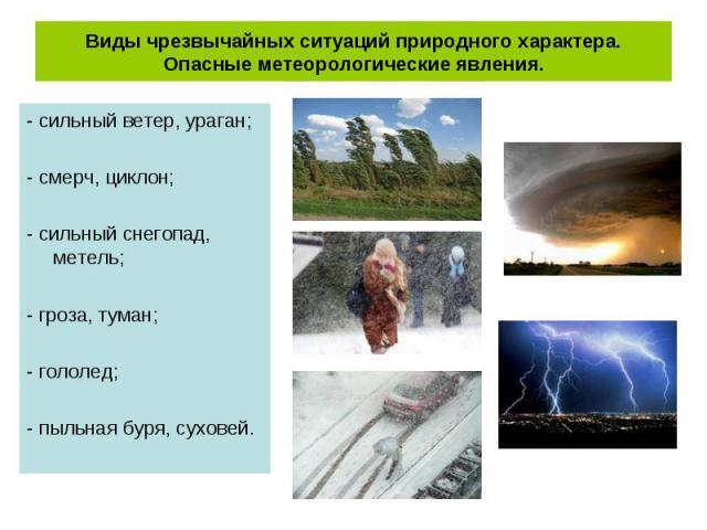 - сильный ветер, ураган; - сильный ветер, ураган; - смерч, циклон; - сильный снегопад, метель; - гроза, туман; - гололед; - пыльная буря, суховей.