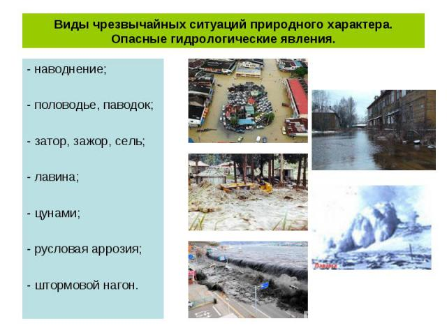 - наводнение; - наводнение; - половодье, паводок; - затор, зажор, сель; - лавина; - цунами; - русловая аррозия; - штормовой нагон.