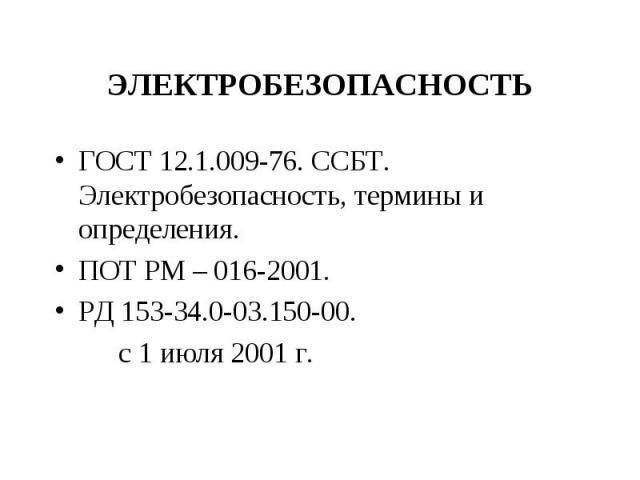 ГОСТ 12.1.009-76. ССБТ. Электробезопасность, термины и определения. ГОСТ 12.1.009-76. ССБТ. Электробезопасность, термины и определения. ПОТ РМ – 016-2001. РД 153-34.0-03.150-00. с 1 июля 2001 г.