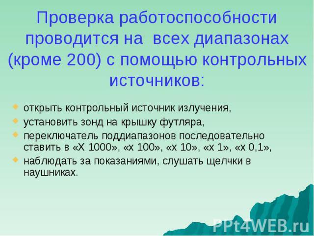 открыть контрольный источник излучения, открыть контрольный источник излучения, установить зонд на крышку футляра, переключатель поддиапазонов последовательно ставить в «Х 1000», «х 100», «х 10», «х 1», «х 0,1», наблюдать за показаниями, слушать щел…
