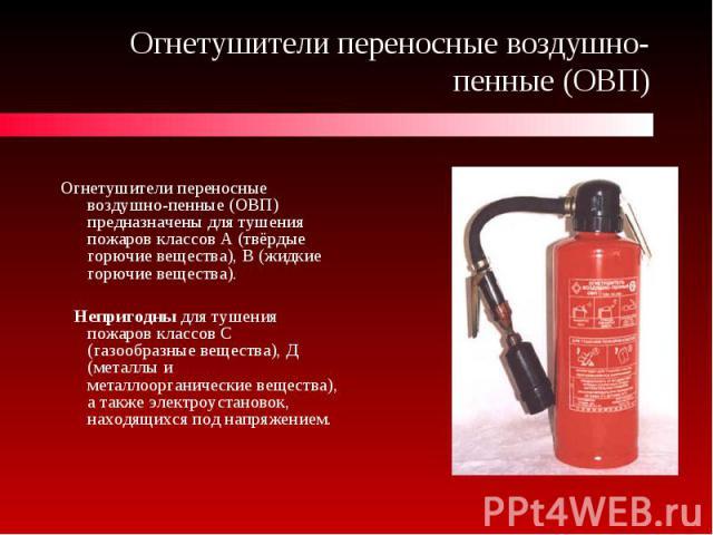 Огнетушители переносные воздушно-пенные (ОВП) Огнетушители переносные воздушно-пенные (ОВП) предназначены для тушения пожаров классов А (твёрдые горючие вещества), В (жидкие горючие вещества). Непригодны для тушения пожаров классов С (газообразные в…
