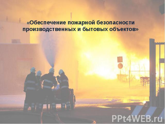 «Обеспечение пожарной безопасности производственных и бытовых объектов»