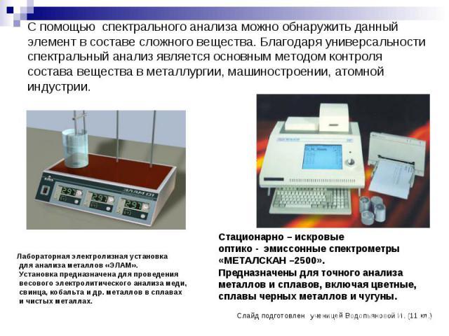 С помощью спектрального анализа можно обнаружить данный элемент в составе сложного вещества. Благодаря универсальности спектральный анализ является основным методом контроля состава вещества в металлургии, машиностроении, атомной индустрии.