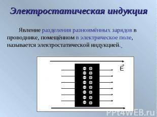 Электростатическая индукция Явление разделения разноимённых зарядов в проводнике