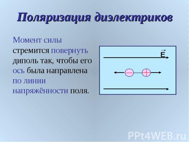 Поляризация диэлектриков Момент силы стремится повернуть диполь так, чтобы его ось была направлена по линии напряжённости поля.