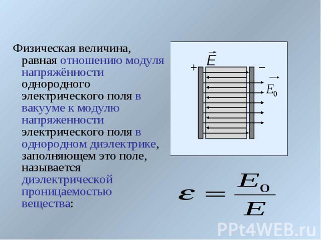 Физическая величина, равная отношению модуля напряжённости однородного электрического поля в вакууме к модулю напряженности электрического поля в однородном диэлектрике, заполняющем это поле, называется диэлектрической проницаемостью вещества: