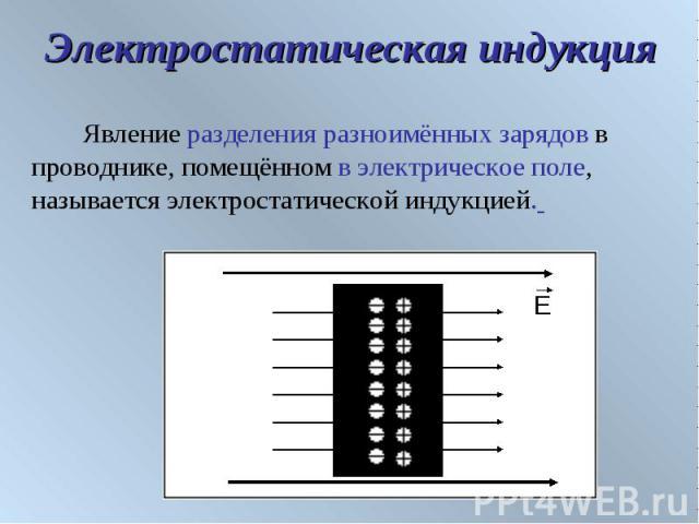 Электростатическая индукция Явление разделения разноимённых зарядов в проводнике, помещённом в электрическое поле, называется электростатической индукцией.