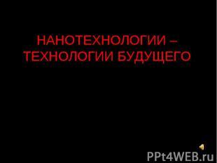 НАНОТЕХНОЛОГИИ – ТЕХНОЛОГИИ БУДУЩЕГО Выполнила: Горлова Татьяна, 9 класс Руковод