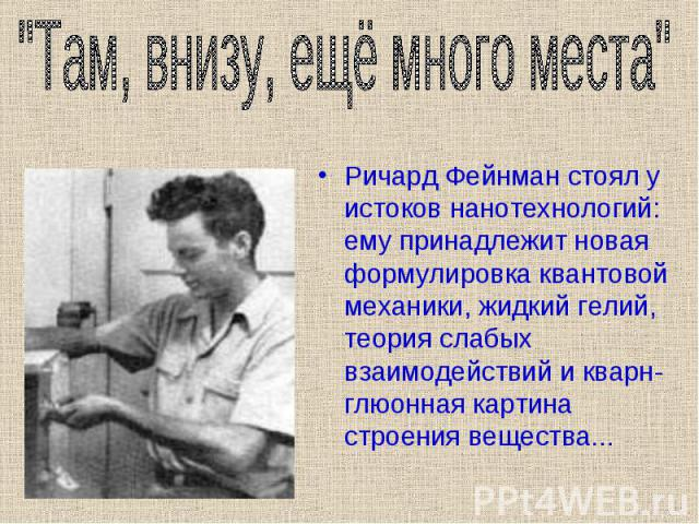 Ричард Фейнман стоял у истоков нанотехнологий: ему принадлежит новая формулировка квантовой механики, жидкий гелий, теория слабых взаимодействий и кварн-глюонная картина строения вещества... Ричард Фейнман стоял у истоков нанотехнологий: ему принадл…