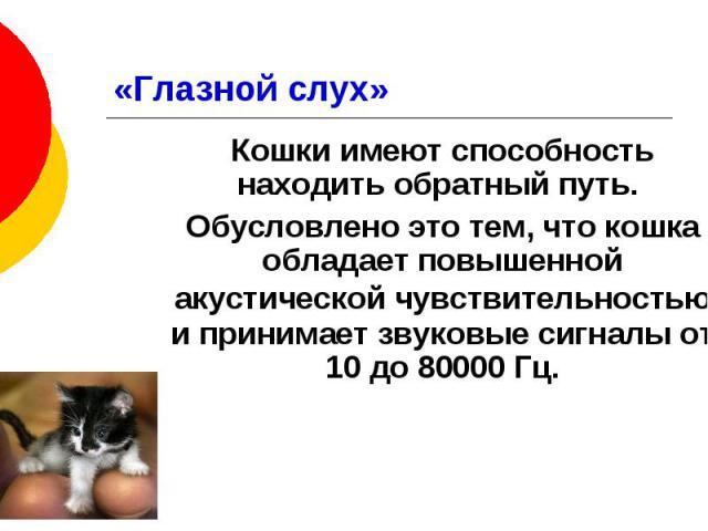 «Глазной слух» Кошки имеют способность находить обратный путь. Обусловлено это тем, что кошка обладает повышенной акустической чувствительностью и принимает звуковые сигналы от 10 до 80000 Гц.