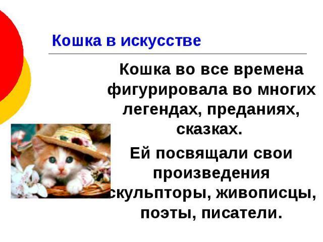 Кошка в искусстве Кошка во все времена фигурировала во многих легендах, преданиях, сказках. Ей посвящали свои произведения скульпторы, живописцы, поэты, писатели.