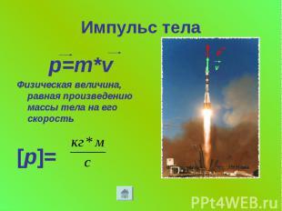 Импульс тела p=m*v Физическая величина, равная произведению массы тела на его ск