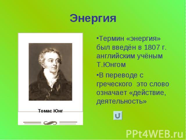 Энергия Термин «энергия» был введён в 1807 г. английским учёным Т.Юнгом В переводе с греческого это слово означает «действие, деятельность»